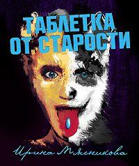 Ирина Мясникова -Таблетка от старости