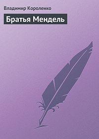Владимир Короленко -Братья Мендель
