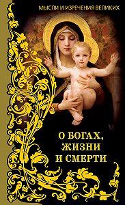 Анатолий Кондрашов - Мысли и изречения великих. О богах, жизни и смерти