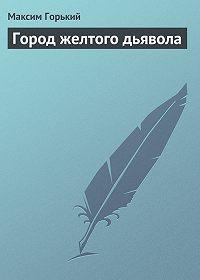 Максим Горький -Город желтого дьявола