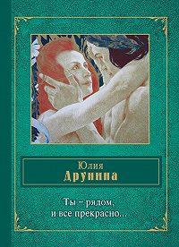 Юлия Друнина -Ты – рядом, и все прекрасно… (сборник)