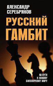 Александр Серебряков -Русский гамбит. На пути к новому биполярному миру