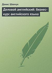 Денис Шевчук -Деловой английский: бизнес-курс английского языка