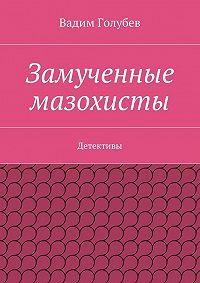 Вадим Голубев - Замученные мазохисты. Детективы