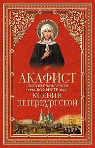 Сборник - Акафист святой блаженной во Христе Ксении Петербургской