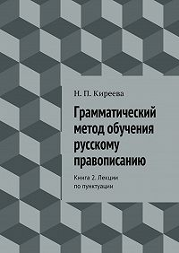 Наталия Киреева -Грамматический метод обучения русскому правописанию. Книга 2. Лекции попунктуации