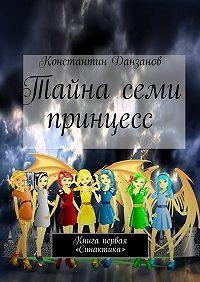 Константин Данзанов -Тайна семи принцесс. Книга первая. «Синактика»