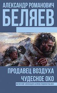 Александр Беляев -Продавец воздуха. Чудесное око (сборник)