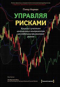 Питер Норман - Управляя рисками. Клиринг с участием центральных контрагентов на глобальных финансовых рынках