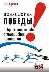 Е. И. Кутовая -Психология победы. Секреты подготовки олимпийских чемпионов и преуспевающих бизнесменов, или 24 часа в твою пользу