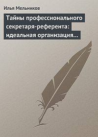 Илья Валерьевич Мельников -Тайны профессионального секретаря-референта: идеальная организация рабочего дня шефа