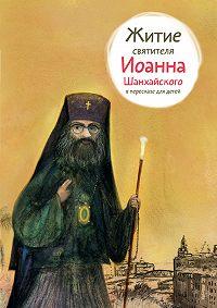 Александр Ткаченко - Житие святителя Иоанна Шанхайского в пересказе для детей