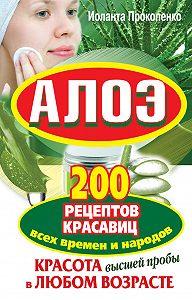 Иоланта Прокопенко -Алоэ. Красота высшей пробы в любом возрасте. 200 рецептов красавиц всех времен и народов