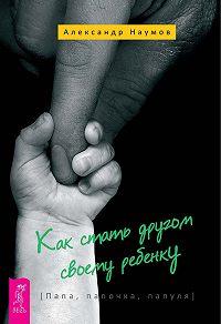 Александр Наумов -Как стать другом своему ребенку. Папа, папочка, папуля