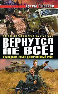Артем Рыбаков -Вернутся не все! Разведывательно-диверсионный рейд (сборник)