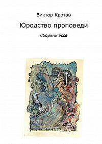 Виктор Кротов - Юродство проповеди. Сборник эссе