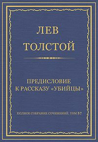 Лев Толстой - Полное собрание сочинений. Том 37. Произведения 1906–1910 гг. Предисловие к рассказу «Убийцы»