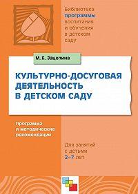 М. Б. Зацепина -Культурно-досуговая деятельность в детском саду. Программа и методические рекомендации. Для работы с детьми 2-7 лет