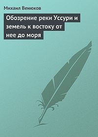 Михаил Венюков -Обозрение реки Уссури и земель к востоку от нее до моря