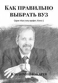 Владимир Токарев - Как правильно выбрать вуз. Серия «Как стать профи». Книга 1
