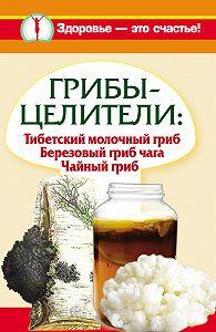Анна Чуднова -Грибы-целители. Тибетский молочный гриб. Березовый гриб чага. Чайный гриб