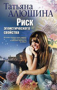 Татьяна Алюшина -Риск эгоистического свойства