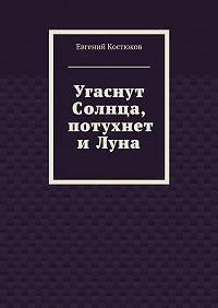 Евгений Костюков -Угаснут Солнца, потухнет иЛуна