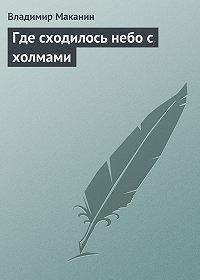 Владимир Маканин -Где сходилось небо с холмами