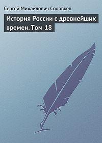 Сергей Соловьев -История России с древнейших времен. Том 18