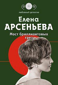 Елена Арсеньева - Мост бриллиантовых грез
