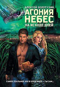 Алексей Золотухин -Агония небес. На исходе дней