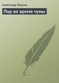 Александр Сергеевич Пушкин -Пир во время чумы