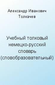 Александр Иванович Толкачев -Учебный толковый немецко-русский словарь (словообразовательный)