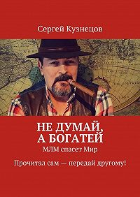 Сергей Кузнецов -Недумай, абогатей. МЛМ спасетМир. Прочитал сам – передай другому!