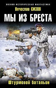 Вячеслав Сизов -Мы из Бреста. Штурмовой батальон
