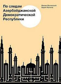 Михаил Волхонский -По следам Азербайджанской Демократической Республики