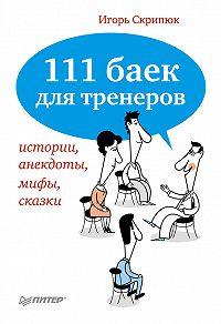 Игорь Скрипюк - 111 баек для тренеров: истории, анекдоты, мифы, сказки