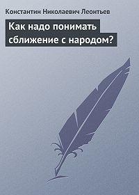 Константин Леонтьев -Как надо понимать сближение с народом?