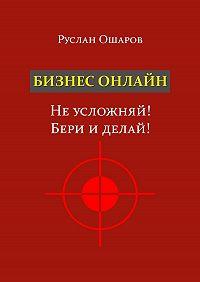 Руслан Владимирович Ошаров -Бизнес онлайн. Неусложняй! Бери иделай! Два года я искал какие-то особые способы заработка вИнтернете, пока непонял, что насамом деле всё нетак сложно…