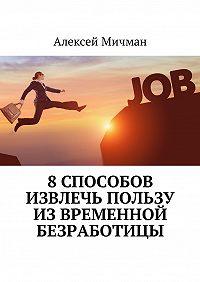 Алексей Мичман -8способов извлечь пользу извременной безработицы
