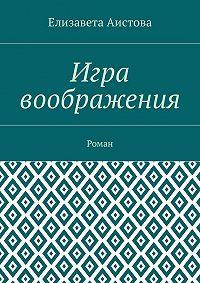 Елизавета Аистова -Игра воображения. Роман