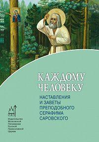Архимандрит Иоанн (Крестьянкин) -Каждому человеку. Наставления и заветы преподобного Серафима Саровского