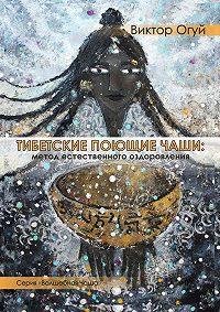 Виктор Олегович Огуй - Тибетские поющие чаши: метод естественного оздоровления