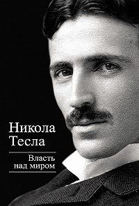 Никола Тесла -Власть над миром