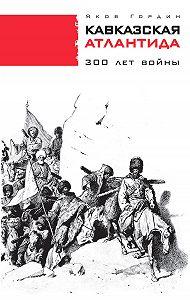 Яков Гордин - Кавказская Атлантида. 300 лет войны