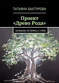 Татьяна Бахтурова -Проект «ДревоРода»