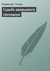 Владислав Глинка -Сyдьба дворцового гренадера