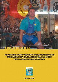 Виталий Авсиевич -Управление тренировочным процессом юношей, занимающихся пауэрлифтингом, на основе учета биологического возраста. Учебно-методическое пособие