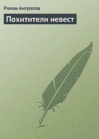 Роман Антропов - Похитители невест