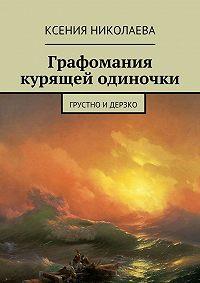Ксения Николаева -Графомания курящей одиночки. Грустно идерзко